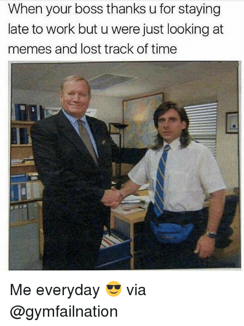 Memes, Lost, and Work: When your boss thanks u for staying  late to work but u were just looking at  memes and lost track of time Me everyday 😎 via @gymfailnation