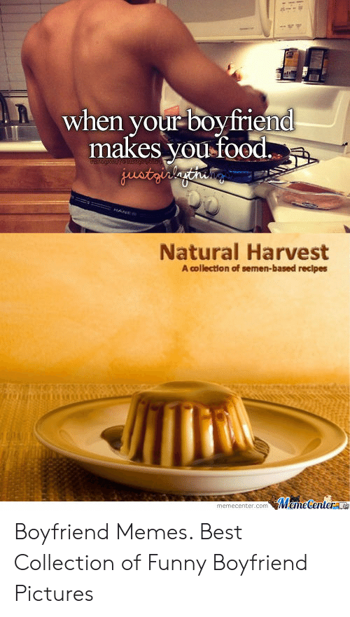 Best Boyfriend Ever Meme: When your boyfriend  makes you  when your-boy friend  oOC.  Natural Harvest  A collection of semen-based recipes  memecenter.com Boyfriend Memes. Best Collection of Funny Boyfriend Pictures