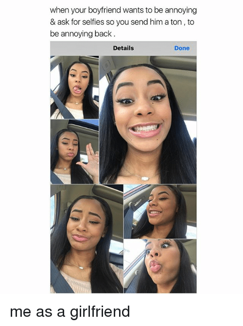 Girl Memes, Girlfriend, and Boyfriend: when your boyfriend wants to be annoying  & ask for selfies so you send him a ton, to  be annoying back  Details  Done me as a girlfriend