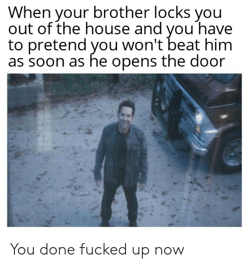 Beat Him: When your brother locks you  out of the house and vou have  to pretend you won't beat him  as soon as he opens the door You done fucked up now
