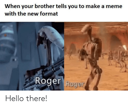 Hello, Meme, and Roger: When your brother tells you to make a meme  with the new format  Roger Roge Hello there!