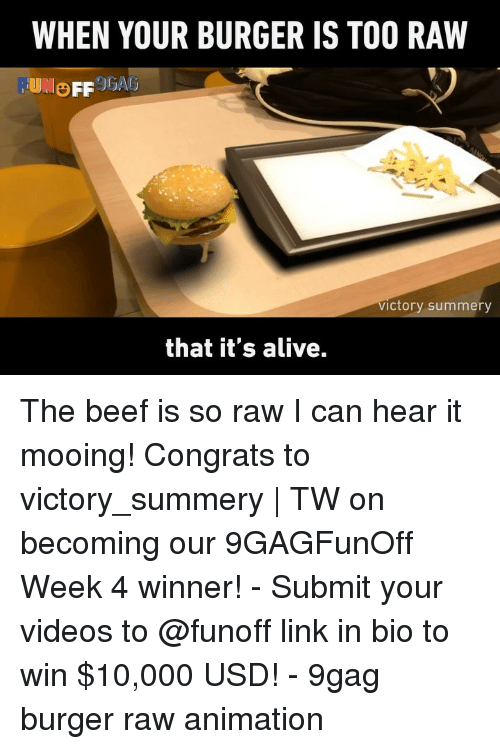 9gag, Alive, and Beef: WHEN YOUR BURGER IS TOO RAW  ictory summery  that it's alive. The beef is so raw I can hear it mooing! Congrats to victory_summery | TW on becoming our 9GAGFunOff Week 4 winner! - Submit your videos to @funoff link in bio to win $10,000 USD! - 9gag burger raw animation