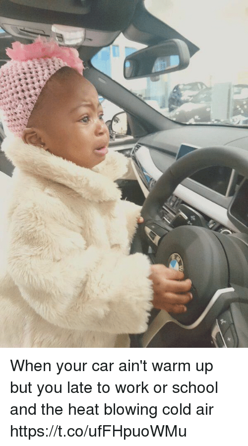 School, Work, and Heat: When your car ain't warm up but you late to work or school and the heat blowing cold air https://t.co/ufFHpuoWMu