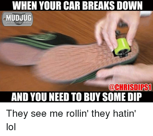 Memes, 🤖, and Car: WHEN YOUR CAR BREAKSDOWN  MUDJUG  portable spittoons  CHRIS DIPSL  AND YOU NEED TO BUYSOME DIP They see me rollin' they hatin' lol
