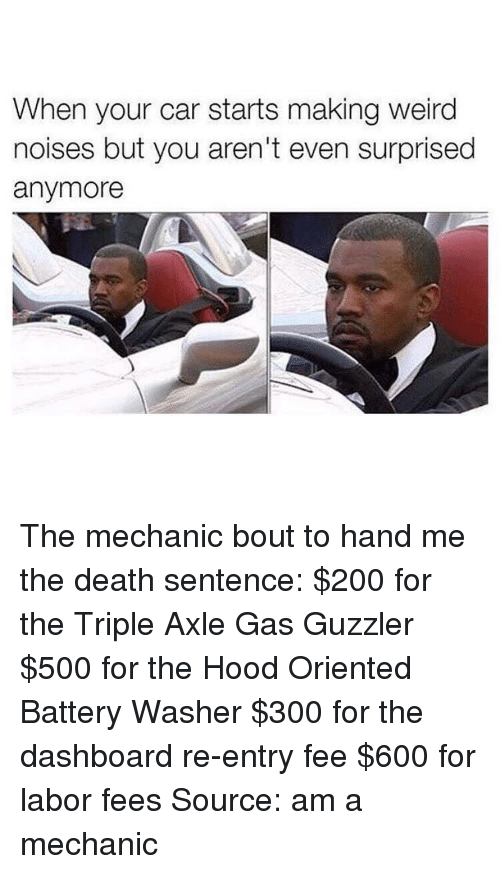 Cars, The Hood, and Mechanic: When your car starts making weird  noises but you aren't even surprised  anymore The mechanic bout to hand me the death sentence: $200 for the Triple Axle Gas Guzzler $500 for the Hood Oriented Battery Washer $300 for the dashboard re-entry fee $600 for labor fees Source: am a mechanic