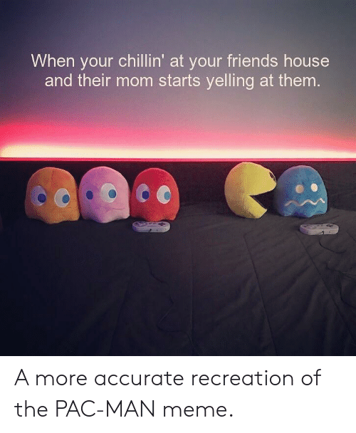 Friends, Meme, and House: When your chillin' at your friends house  and their mom starts yelling at them A more accurate recreation of the PAC-MAN meme.