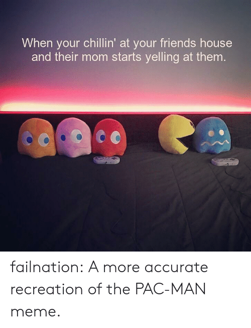Man Meme: When your chillin' at your friends house  and their mom starts yelling at them failnation:  A more accurate recreation of the PAC-MAN meme.