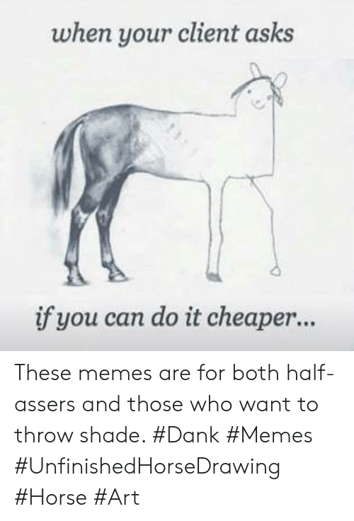 cheaper: when your client asks  if you can do it cheaper... These memes are for both half-assers and those who want to throw shade. #Dank #Memes #UnfinishedHorseDrawing #Horse #Art