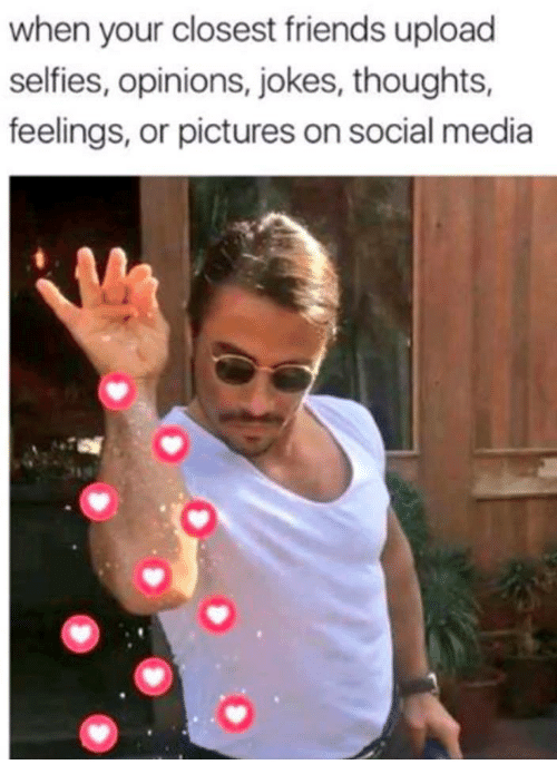 Friends, Social Media, and Jokes: when your closest friends upload  selfies, opinions, jokes, thoughts,  feelings, or pictures on social media