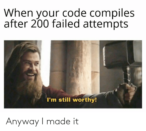 Failed: When your code compiles  after 200 failed attempts  I'm still worthy! Anyway I made it