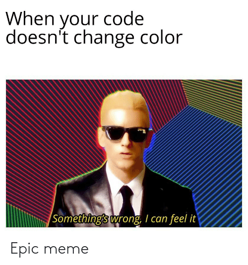 epic: When your code  doesn't change color  |Something's wrong, I can feel it Epic meme