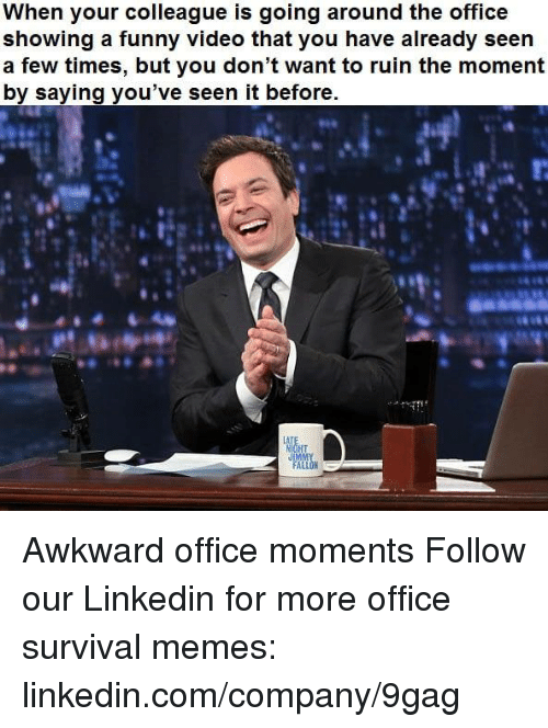 9gag, Dank, and Funny: When your colleaque is going around the office  showing a funny video that you have already seen  a few times, but you don't want to ruin the moment  by saving you've seen it before.  LA  IM Awkward office moments Follow our Linkedin for more office survival memes: linkedin.com/company/9gag