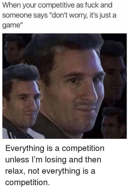 """Fuck, Game, and Girl Memes: When your competitive as fuck and  someone says """"don't worry, it's just a  game"""" Everything is a competition unless I'm losing and then relax, not everything is a competition."""