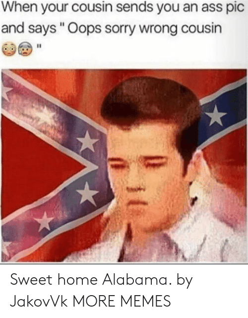 """Ass, Dank, and Memes: When your cousin sends you an ass pic  and says """"Oops sorry wrong cousin Sweet home Alabama. by JakovVk MORE MEMES"""