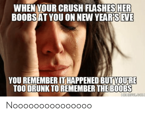 eve: WHEN YOUR CRUSH FLASHES HER  BOOBSAT YOU ON NEW YEAR'S EVE  YOU REMEMBER IT HAPPENED BUTYOU'RE  TOO DRUNK TO REMEMBER THE B0OBS  MEMEFULCOM Nooooooooooooooo
