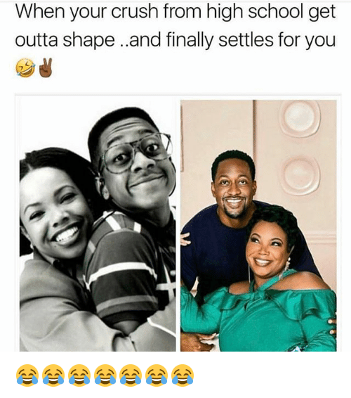 Crush, Memes, and School: When your crush from high school get  outta shape..and finally settles for you 😂😂😂😂😂😂😂