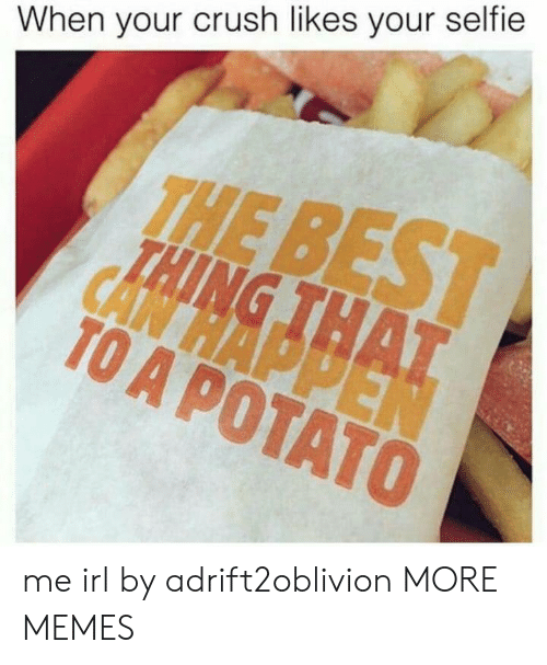 Crush, Dank, and Memes: When your crush likes your selfie  THE  TO A POTATO me irl by adrift2oblivion MORE MEMES