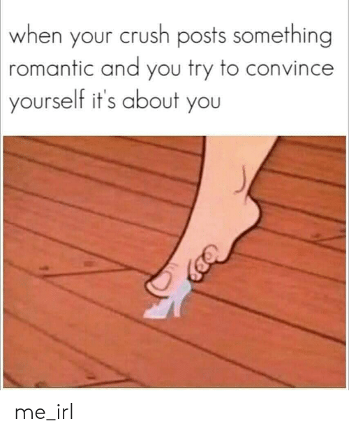 Crush, Irl, and Me IRL: when your crush posts something  romantic and you try to convince  yourself it's about you me_irl