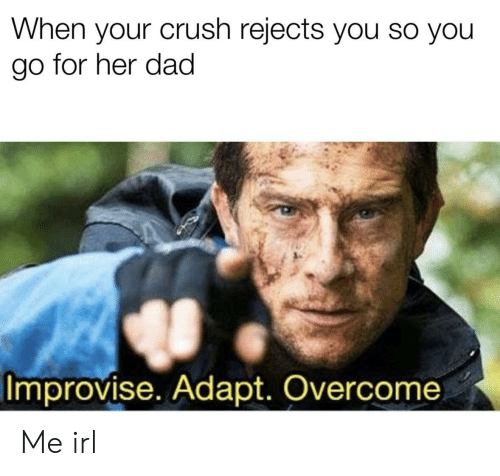 Crush, Dad, and Irl: When your crush rejects you so you  go for her dad  Improvise. Adapt. Overcome Me irl