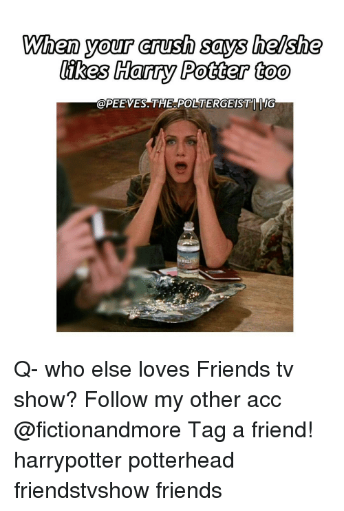 Crush, Memes, and TV Shows: When your crush says  he/she  likes Harry Potter too  @PEEVES. THE POLTERGEIST d'IG  WELL Q- who else loves Friends tv show? Follow my other acc @fictionandmore Tag a friend! harrypotter potterhead friendstvshow friends