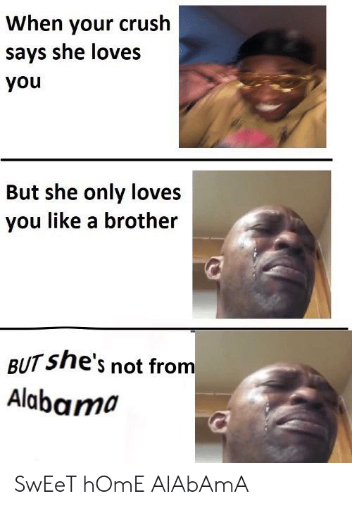 Crush, Alabama, and Home: When your crush  says she loves  you  But she only loves  you like a brother  BUT She's not from  Alabama SwEeT hOmE AlAbAmA