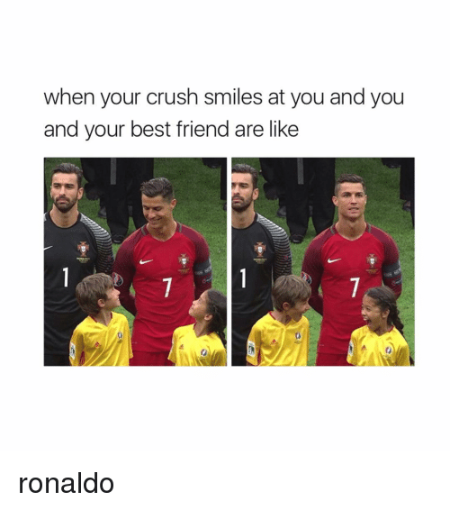 Best Friends Are Like: when your crush smiles at you and you  and your best friend are like ronaldo