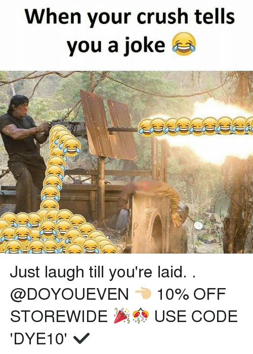 Crush, Gym, and Code: When your crush tells  you a joke Just laugh till you're laid. . @DOYOUEVEN 👈🏼 10% OFF STOREWIDE 🎉🎊 USE CODE 'DYE10' ✔️
