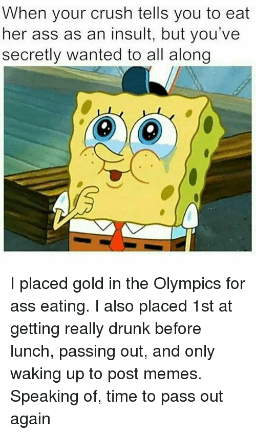 Ass Eating: When your crush tells you to eat  her ass as an insult, but you've  secretly wanted to all along I placed gold in the Olympics for ass eating. I also placed 1st at getting really drunk before lunch, passing out, and only waking up to post memes. Speaking of, time to pass out again