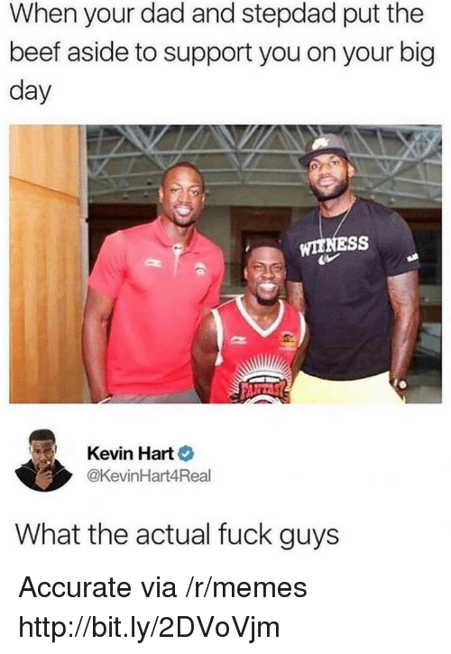 Beef, Dad, and Kevin Hart: When your dad and stepdad put the  beef aside to support you on your big  day  WIENESS  Kevin Hart  @KevinHart4Real  What the actual fuck guys Accurate via /r/memes http://bit.ly/2DVoVjm