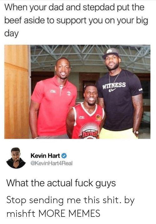 Beef, Dad, and Dank: When your dad and stepdad put the  beef aside to support you on your big  day  or  WITNESS  Kevin Hart  @KevinHart4Real  What the actual fuck guys Stop sending me this shit. by mishft MORE MEMES