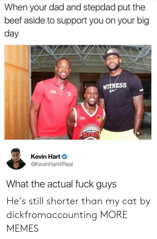 Beef, Dad, and Dank: When your dad and stepdad put the  beef aside to support you on your big  day  WITNESS  Kevin Hart  @KevinHart4Real  What the actual fuck guys He's still shorter than my cat by dickfromaccounting MORE MEMES