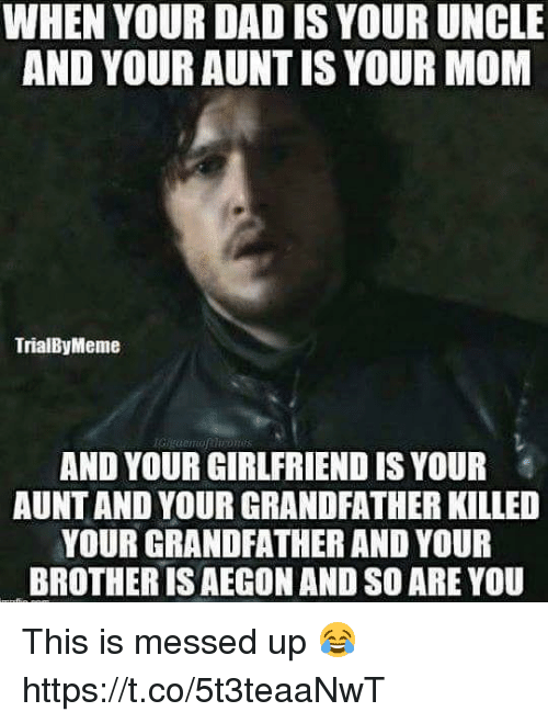 Dad, Memes, and Girlfriend: WHEN YOUR DAD IS YOUR UNCLE  AND YOUR AUNTIS YOUR MOM  TrialByMeme  AND YOUR GIRLFRIEND IS YOUR  AUNT AND YOUR GRANDFATHER KILLED  YOUR GRANDFATHER AND YOUR  BROTHER IS AEGON AND SO ARE YOU This is messed up 😂 https://t.co/5t3teaaNwT
