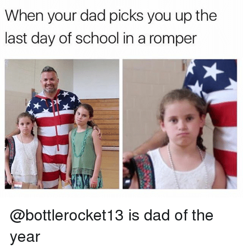 Dad, School, and Dank Memes: When your dad picks you up the  last day of school in a romper @bottlerocket13 is dad of the year