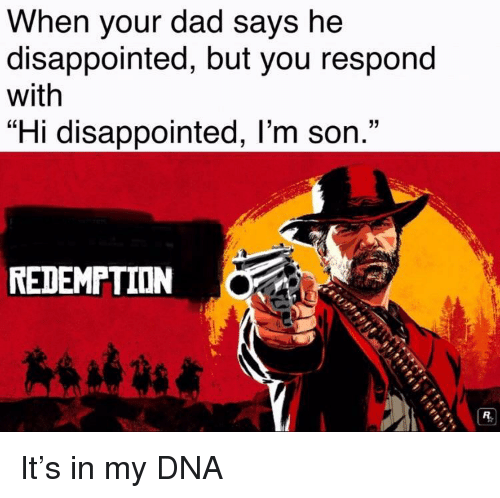 """Dad, Disappointed, and Dna: When your dad says he  disappointed, but you respond  with  """"Hi disappointed, l'm son.""""  REDEMPTION It's in my DNA"""
