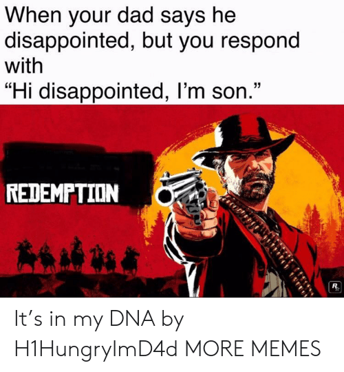 """Dad, Dank, and Disappointed: When your dad says he  disappointed, but you respond  with  """"Hi disappointed, l'm son.""""  REDEMPTION It's in my DNA by H1HungryImD4d MORE MEMES"""