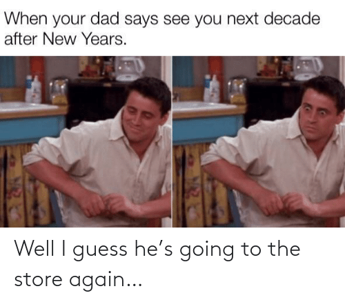New Years: When your dad says see you next decade  after New Years. Well I guess he's going to the store again…