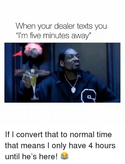 "Weed, Marijuana, and Time: When your dealer texts you  ""I'm five minutes away""  5 If I convert that to normal time that means I only have 4 hours until he's here! 😂"