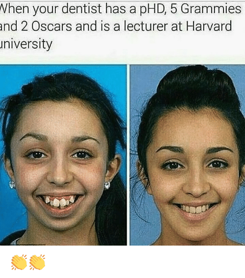 Memes, Oscars, and Harvard: When your dentist has a pHD, 5 Grammies  and  2 Oscars and is a lecturer at Harvard  niversity 👏👏