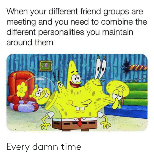 maintain: When your different friend groups are  meeting and you need to combine the  different personalities you maintain  around them Every damn time