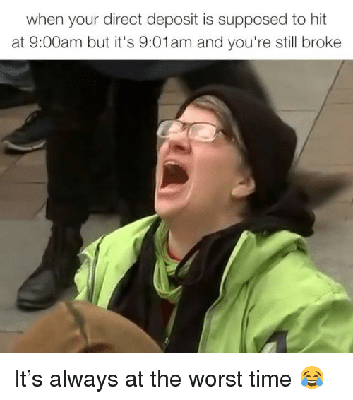 Memes, The Worst, and Time: when your direct deposit is supposed to hit  at 9:00am but it's 9:01am and you're still broke It's always at the worst time 😂