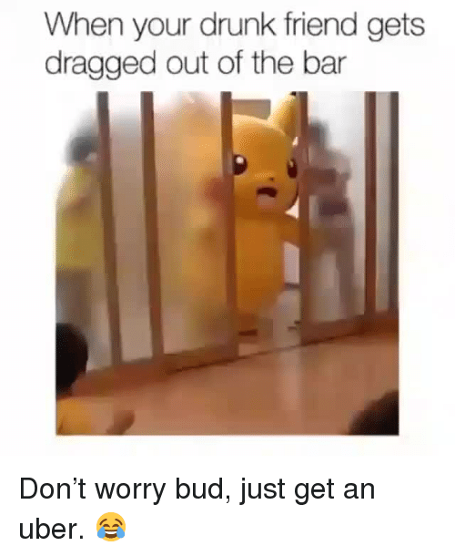 Drunk, Uber, and Friend: When your drunk friend gets  dragged out of the bar <p>Don't worry bud, just get an uber. 😂</p>