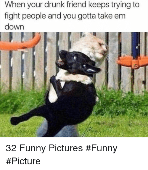 Drunk, Funny, and Pictures: When your drunk friend keeps trying to  fight people and you gotta take em  down 32 Funny Pictures #Funny #Picture