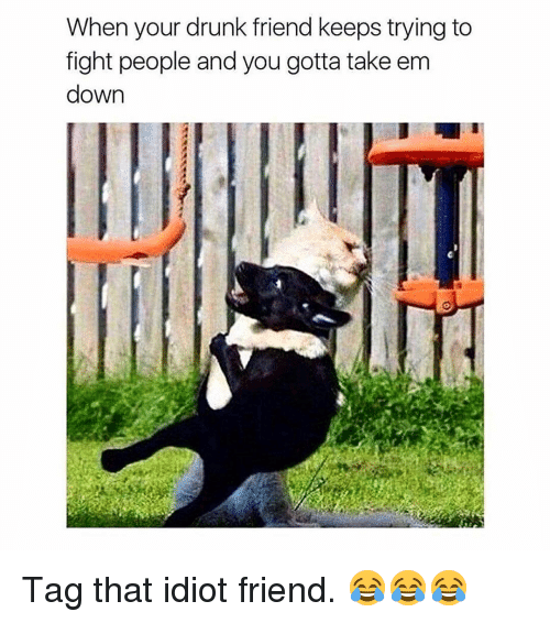 Drunk, Memes, and Idiot: When your drunk friend keeps trying to  fight people and you gotta take em  down Tag that idiot friend. 😂😂😂