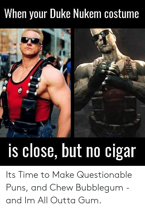 Puns, Duke, and Time: When your Duke Nukem costume  is close, but no cigar Its Time to Make Questionable Puns, and Chew Bubblegum - and Im All Outta Gum.