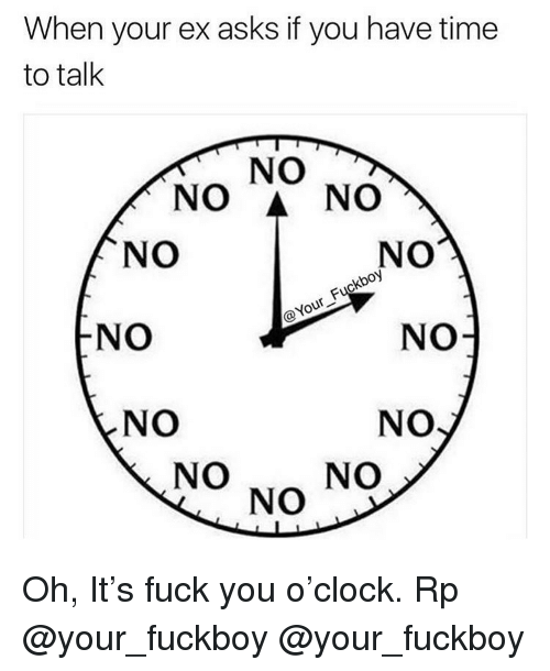 When Your Ex: When your ex asks if you have time  to talk  NO  NO A NO  NO  NO  oy  NO  NO  NO  NO  NO  NO  NO Oh, It's fuck you o'clock. Rp @your_fuckboy @your_fuckboy