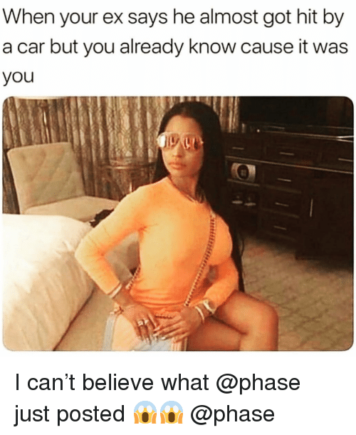 When Your Ex: When your ex says he almost got hit by  a car but you already know cause it was  you I can't believe what @phase just posted 😱😱 @phase