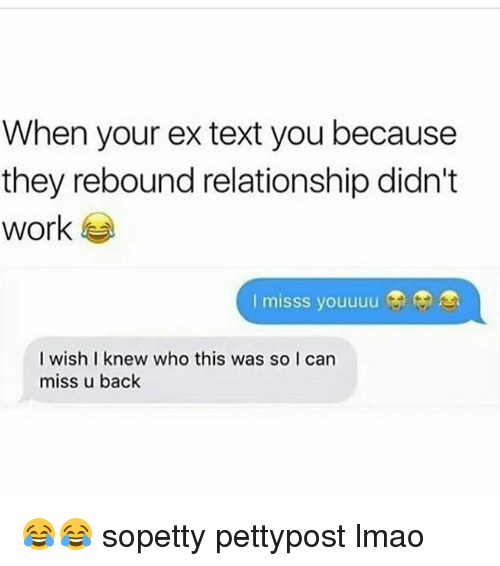 rebounder: When your ex text you because  they rebound relationship didn't  work  I misss youuuu  I wish I knew who this was so I can  miss u back 😂😂 sopetty pettypost lmao