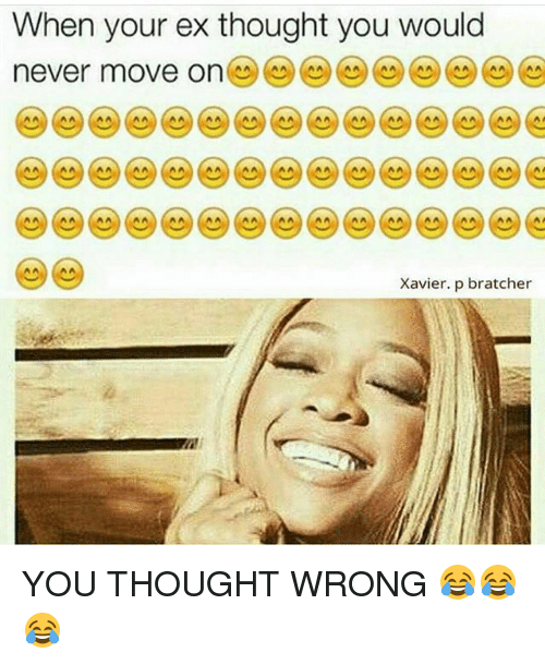 Memes, Never, and Thought: When your ex thought you would  never move on  Xavier. p bratcher YOU THOUGHT WRONG 😂😂😂