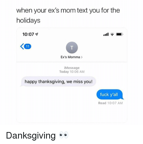 Ex's, Thanksgiving, and Fuck: when your ex's mom text you for the  holidays  10:07 1  Ex's Momma>  iMessage  Today 10:06 AM  happy thanksgiving, we miss you!  fuck y'all  Read 10:07 AM