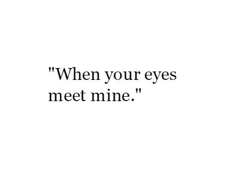 """Mine, Eyes, and When: """"When your eyes  meet mine."""""""